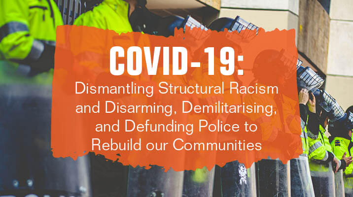 COVID-19: Dismantling Structural Racism and Disarming, Demilitarising, and Defunding Police to Rebuild our Communities